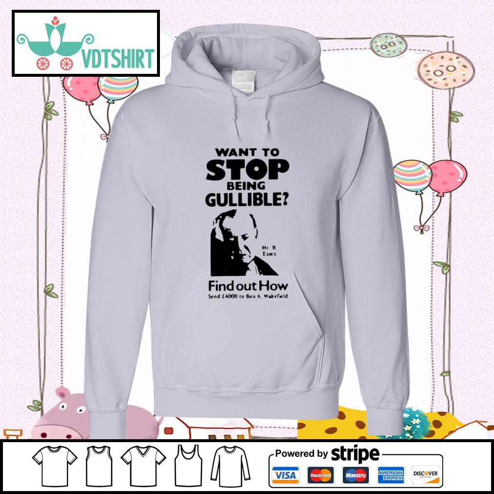 Want To Stop Being Gullible Find Out How Shirt hoodie