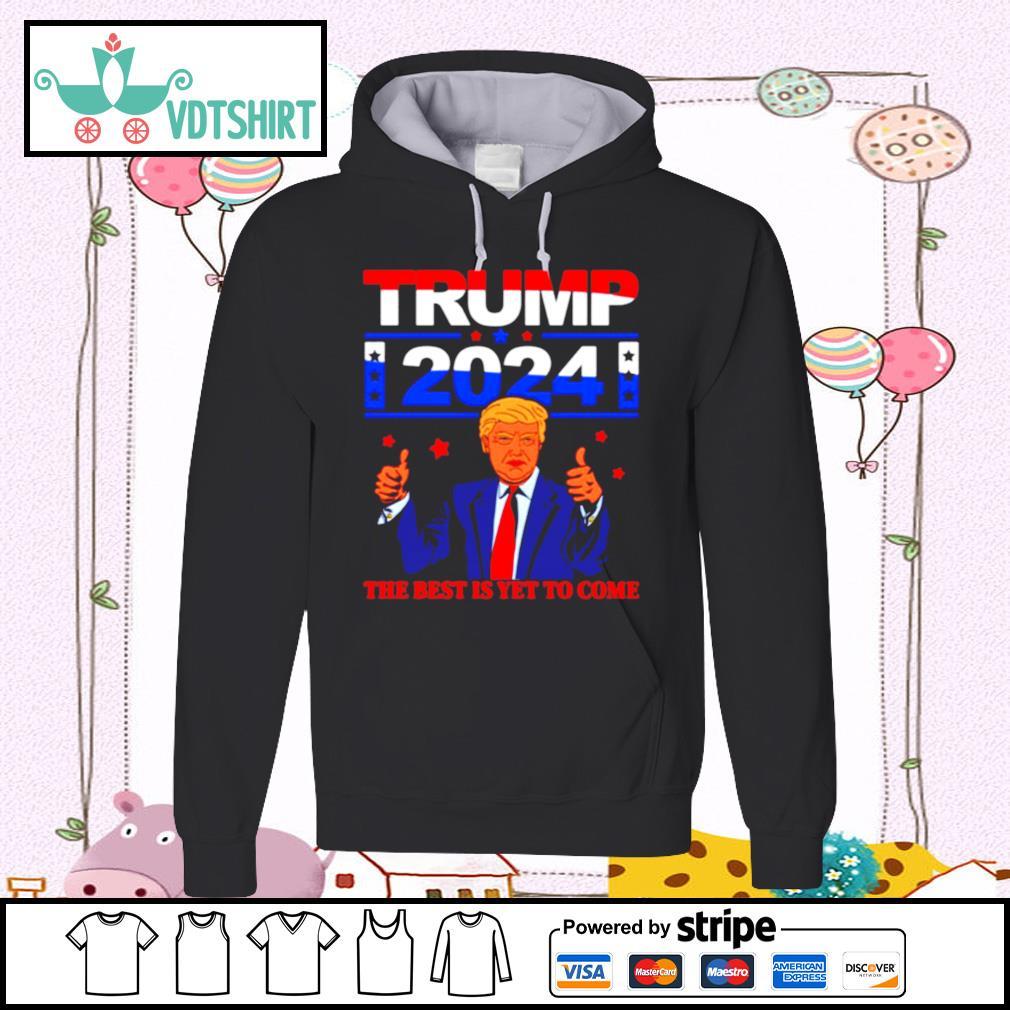 Trump 2024 the Best Is Yet to Come hoodie